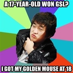 Unimpressed KTFlash - a 17-year-old won gsl? i got my golden mouse at 18