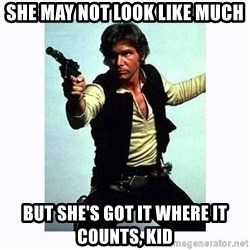 Han Solo - She may not look like much but she's got it where it counts, kid