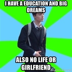 Impeccable School Child - i have a education and big dreams also no life or girlfriend