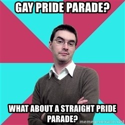 Privilege Denying Dude - Gay pride parade? What about a straight pride parade?