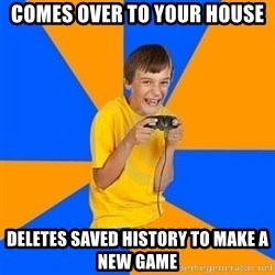 Annoying Gamer Kid - comes over to your house deletes saved history to make a new game