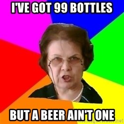 teacher - I've got 99 bottles but a beer ain't one