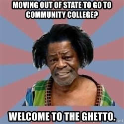 Welcome to the Ghetto - moving out of state to go to community college? welcome to the ghetto.