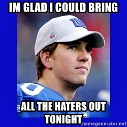 Eli Manning I got this - im glad i could bring all the haters out tonight