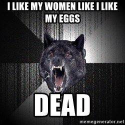 Insanity Wolf - I like my women like i like my eggs dead