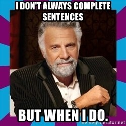 Dos Equis Guy - I don't always complete sentences but when I do.