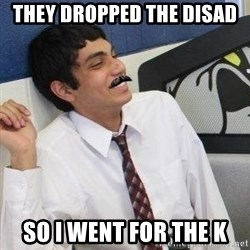 Mustache Rohan - they dropped the disad so i went for the k