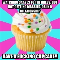 Have a Fucking Cupcake - Watching Say Yes to the Dress, but not getting married, or in a relationship Have a fucking cupcake!!