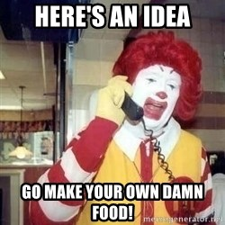 Ronald Mcdonald Call - Here's an idea GO MAKE YOUR OWN DAMN FOOD!