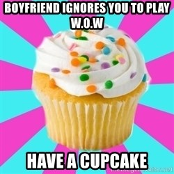 Have a Fucking Cupcake - Boyfriend ignores you to play w.o.w Have a cupcake