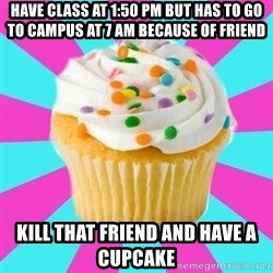 Have a Fucking Cupcake - have class at 1:50 pm but has to go to campus at 7 am because of friend kill that friend and have a cupcake