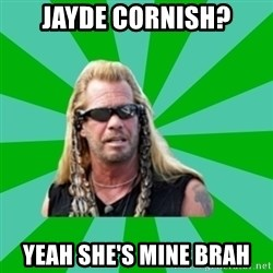 dog the bounty hunter - Jayde cornish? yeah she's mine brah