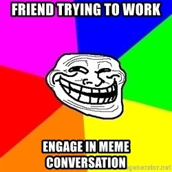 Trollface - Friend trying to work Engage in meme conversation