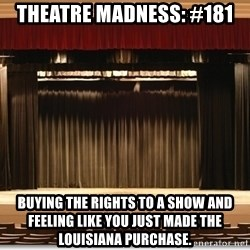 Theatre Madness - Theatre madness: #181 Buying the rights to a show and feeling like you just made the Louisiana Purchase.
