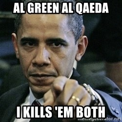 Pissed off Obama - al green al qaeda i kills 'em both
