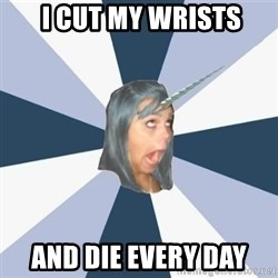 Annoying Tumblr girls -  i CUT MY WRISTS and die every day