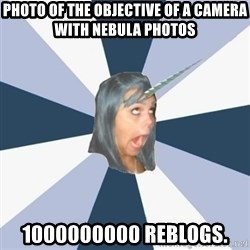 Annoying Tumblr girls - PHOTO OF THE OBJECTIVE OF A CAMERA WITH NEBULA PHOTOS 1000000000 REBLOGS.
