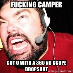 Angry Gamer - fucking camper got u with a 360 no scope dropshot