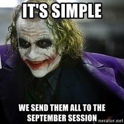 joker - It's simple we send them all to the September session