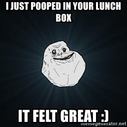 Forever Alone Date Myself Fail Life - I just pooped in your lunch box It felt great :)