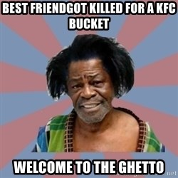 Welcome to the Ghetto - best friendgot killed for a kfc bucket welcome to the ghetto