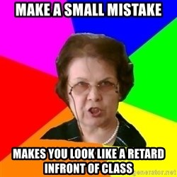 teacher - MAKE A SMALL MISTAKE MAKES YOU LOOK LIKE A RETARD INFRONT OF CLASS