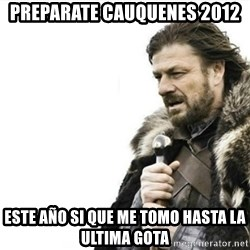 Prepare yourself - Preparate cauquenes 2012 este año si que me tomo hasta la ultima gota