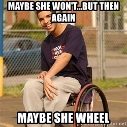 Drake Wheelchair - Maybe she won't...but then again Maybe she wheel