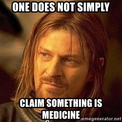 Boromir - one does not simply claim something is medicine
