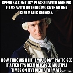 Hollywood Pirate Hunter - Spends a century pleased with making films with nothing more than one cinematic release. now throws a fit if you don't pay to see it after it's been released multiple times on five media formats