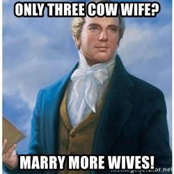 Joseph Smith - Only Three cow wife? Marry more wives!