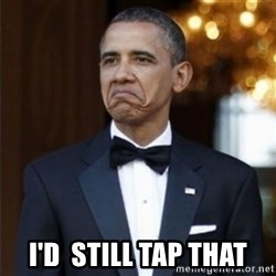 Not Bad Obama - i'd  still tap that