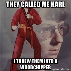 PTSD Karate Kyle - they called me Karl i threw them into a woodchipper