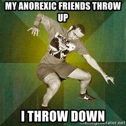 Progressive Mosh Guy - My anorexic friends throw up I throw down