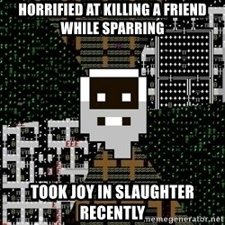 Urist McDorfy - Horrified at killing a friend while sparring Took joy in slaughter recently