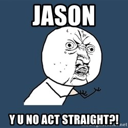 Y U No - Jason y u no act straight?!