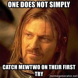 Boromir - one does not simply catch mewtwo on their first try
