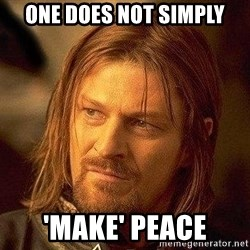 Boromir - One does not simply 'make' peace