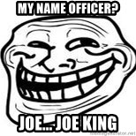 Troll Faceee - my name officer? joe... joe king