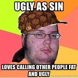 Scumbag nerd - Ugly as sin Loves calling other people fat and ugly