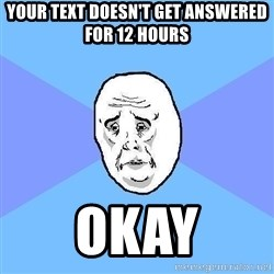 Okay Guy - your text doesn't get answered for 12 hours okay