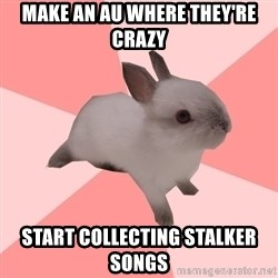 Roleplay Shipper Bunny - MAKE AN AU WHERE THEY'RE CRAZY START COLLECTING STALKER SONGS