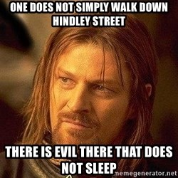 Boromir - ONE DOES NOT SIMPLY WALK DOWN HINDLEY STREET THERE IS EVIL THERE THAT DOES NOT SLEEP