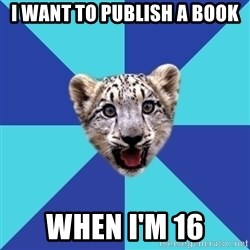 Newbie Writer Leopard - I want to publish a book When I'm 16