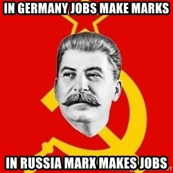 Stalin Says - In germany jobs make marks in russia marx makes jobs