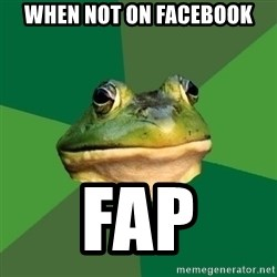 Foul Bachelor Frog - When not on facebook fap