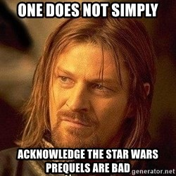 Boromir - one does not simply acknowledge the Star wars prequels are bad