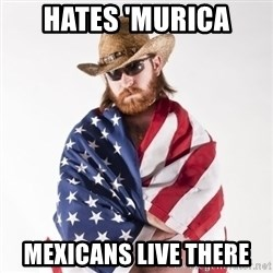 Murica Man - Hates 'murica Mexicans live there