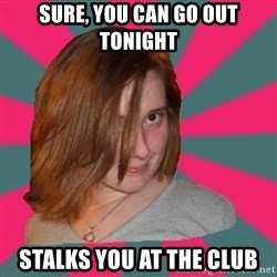 Seemingly Innocent Girlfriend - SURE, YOU CAN GO OUT TONIGHT STALKS YOU AT THE CLUB