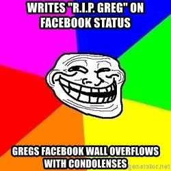 "Trollface - Writes ""R.I.P. GREG"" on facebook status gregs facebook wall overfloWs with condolenses"